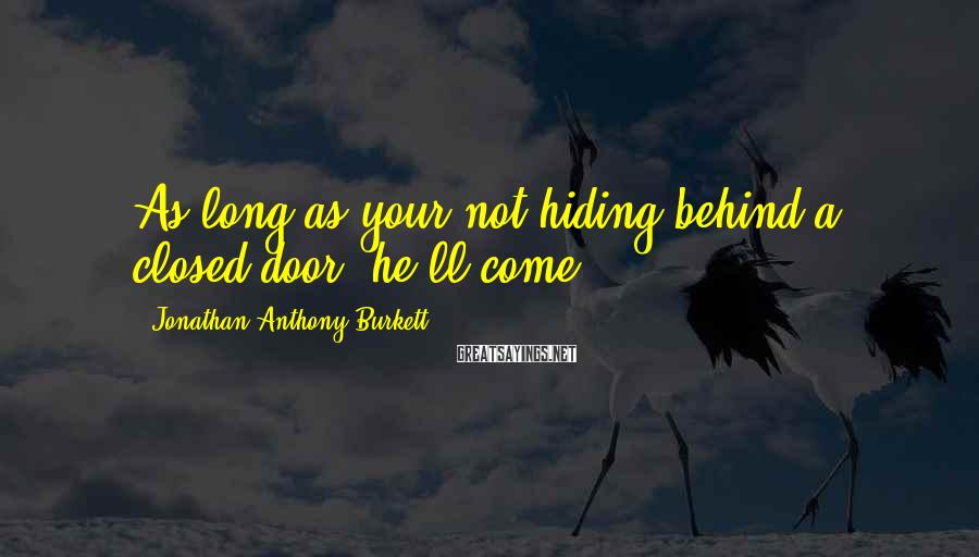 Jonathan Anthony Burkett Sayings: As long as your not hiding behind a closed door, he'll come.