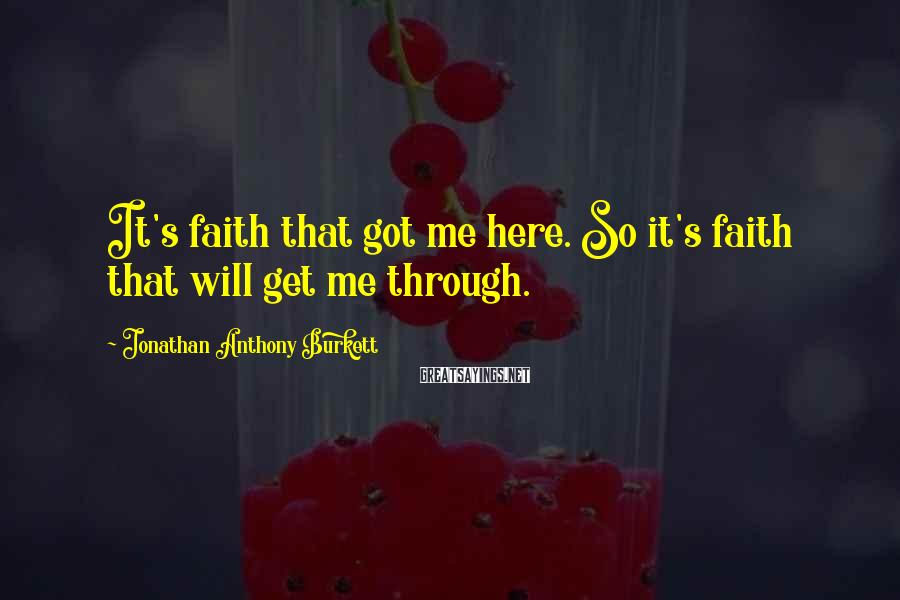 Jonathan Anthony Burkett Sayings: It's faith that got me here. So it's faith that will get me through.
