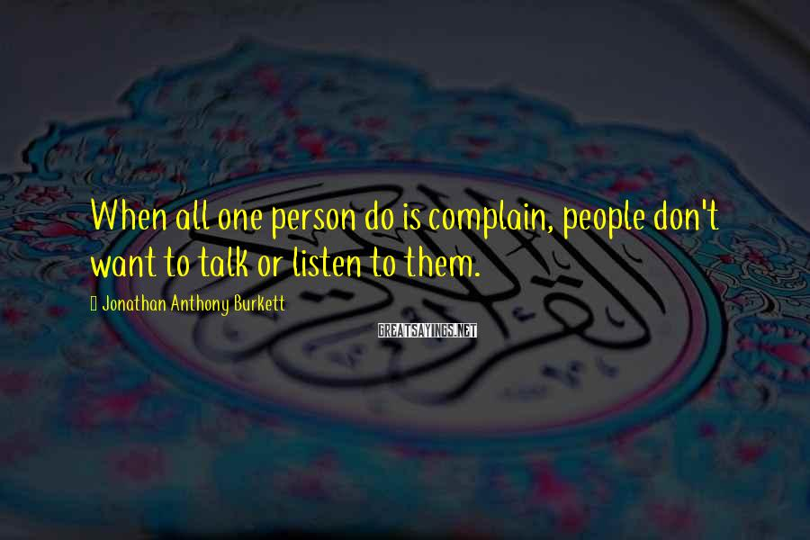 Jonathan Anthony Burkett Sayings: When all one person do is complain, people don't want to talk or listen to