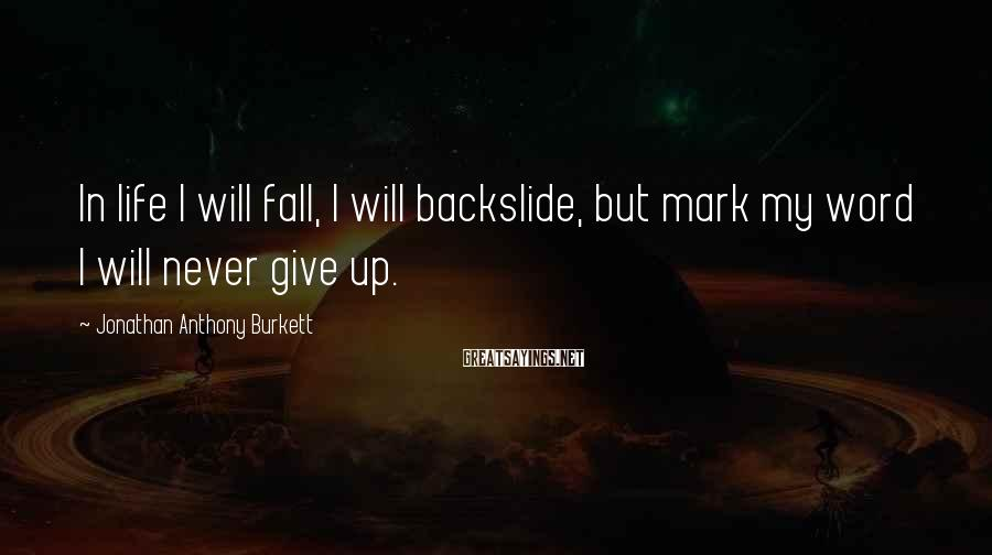 Jonathan Anthony Burkett Sayings: In life I will fall, I will backslide, but mark my word I will never