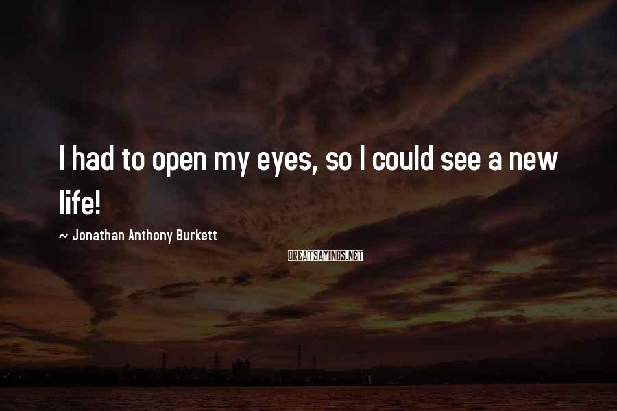 Jonathan Anthony Burkett Sayings: I had to open my eyes, so I could see a new life!