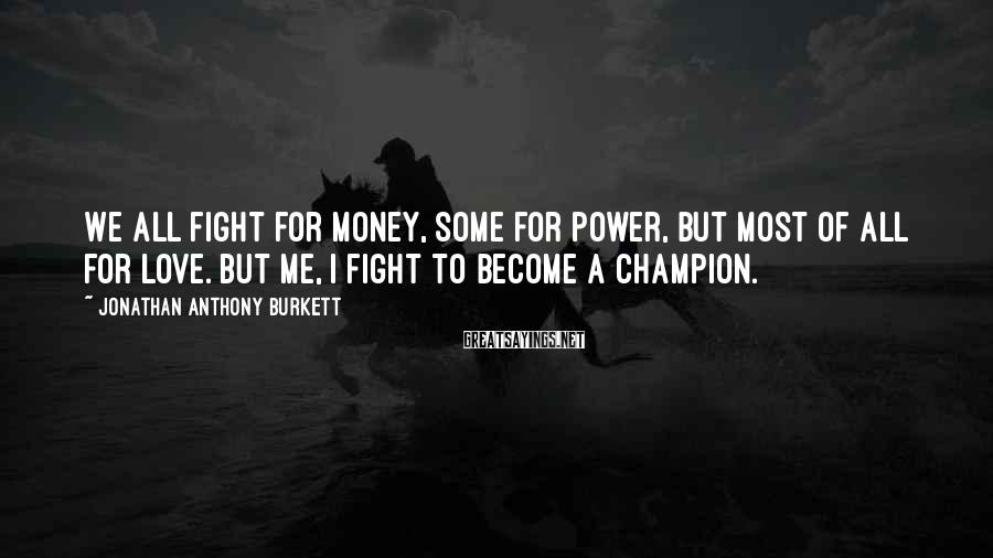 Jonathan Anthony Burkett Sayings: We all fight for money, some for power, but most of all for love. But