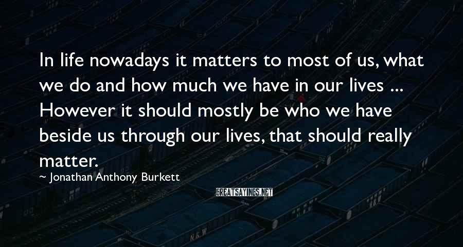 Jonathan Anthony Burkett Sayings: In life nowadays it matters to most of us, what we do and how much