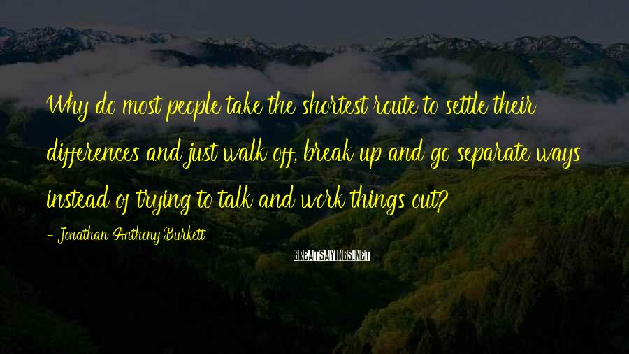 Jonathan Anthony Burkett Sayings: Why do most people take the shortest route to settle their differences and just walk