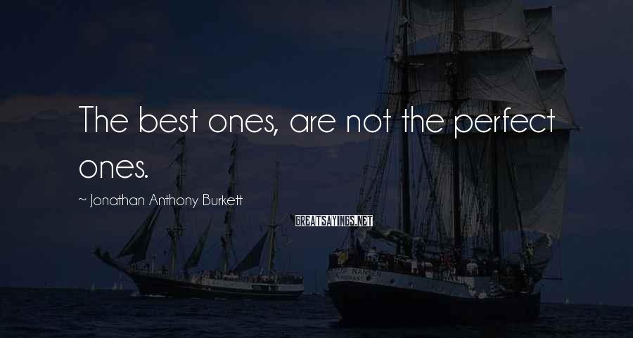 Jonathan Anthony Burkett Sayings: The best ones, are not the perfect ones.