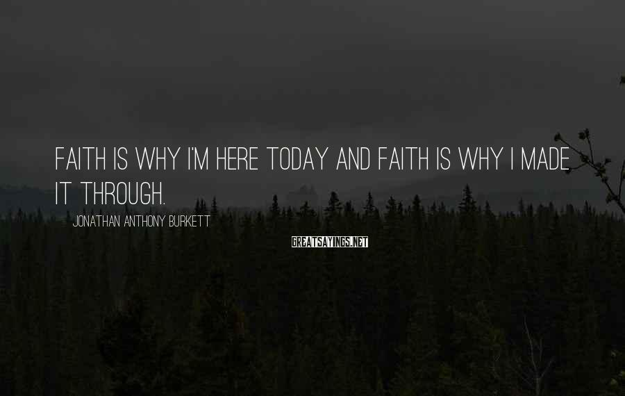 Jonathan Anthony Burkett Sayings: Faith is why I'm here today and faith is why I made it through.