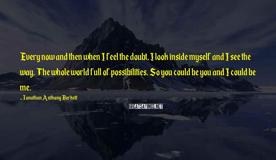 Jonathan Anthony Burkett Sayings: Every now and then when I feel the doubt, I look inside myself and I