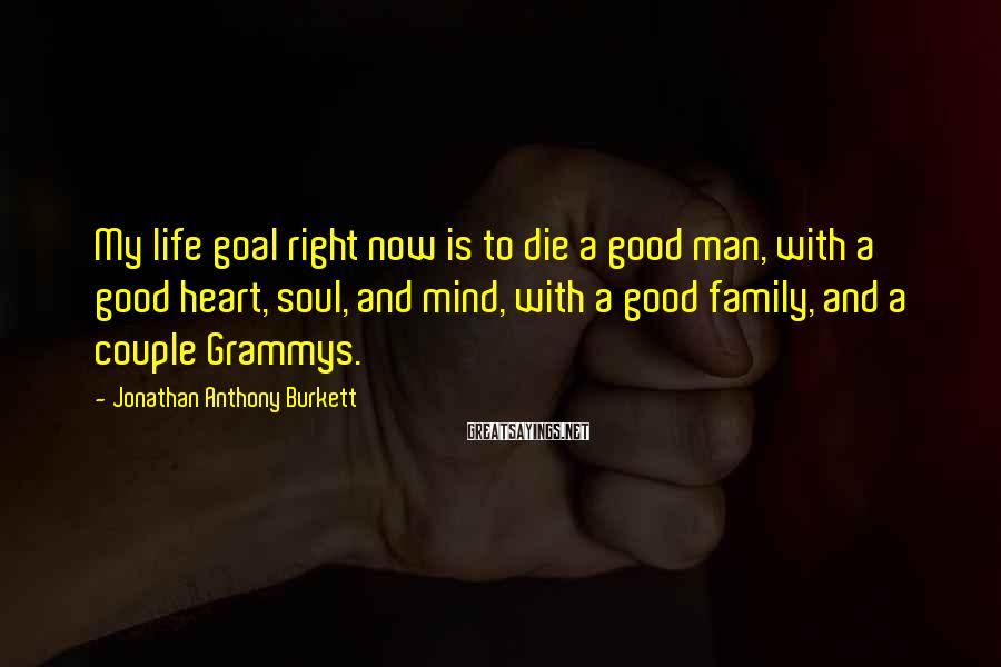 Jonathan Anthony Burkett Sayings: My life goal right now is to die a good man, with a good heart,