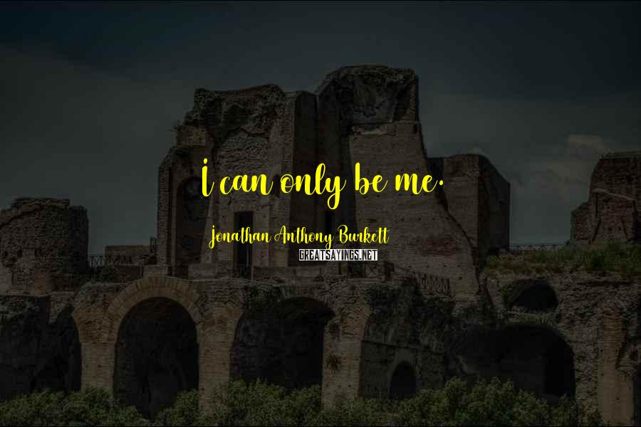Jonathan Anthony Burkett Sayings: I can only be me.