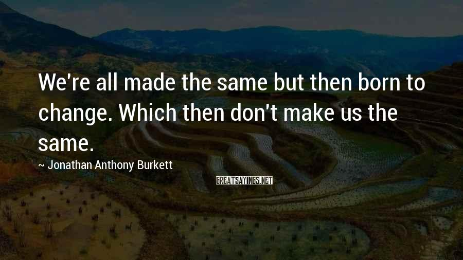 Jonathan Anthony Burkett Sayings: We're all made the same but then born to change. Which then don't make us