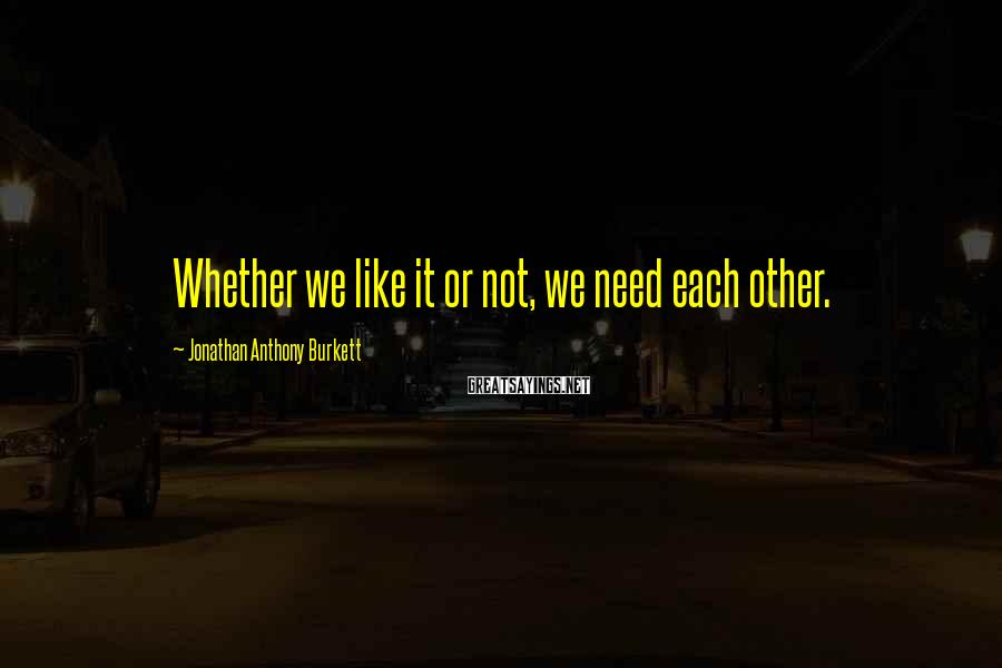 Jonathan Anthony Burkett Sayings: Whether we like it or not, we need each other.