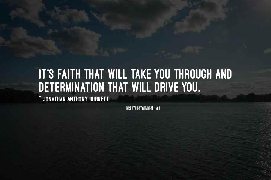 Jonathan Anthony Burkett Sayings: It's faith that will take you through and determination that will drive you.