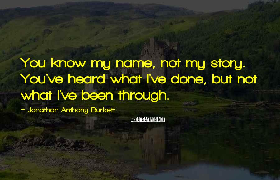 Jonathan Anthony Burkett Sayings: You know my name, not my story. You've heard what I've done, but not what