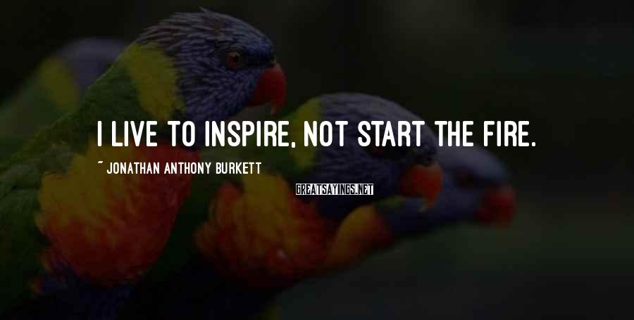 Jonathan Anthony Burkett Sayings: I live to inspire, not start the fire.