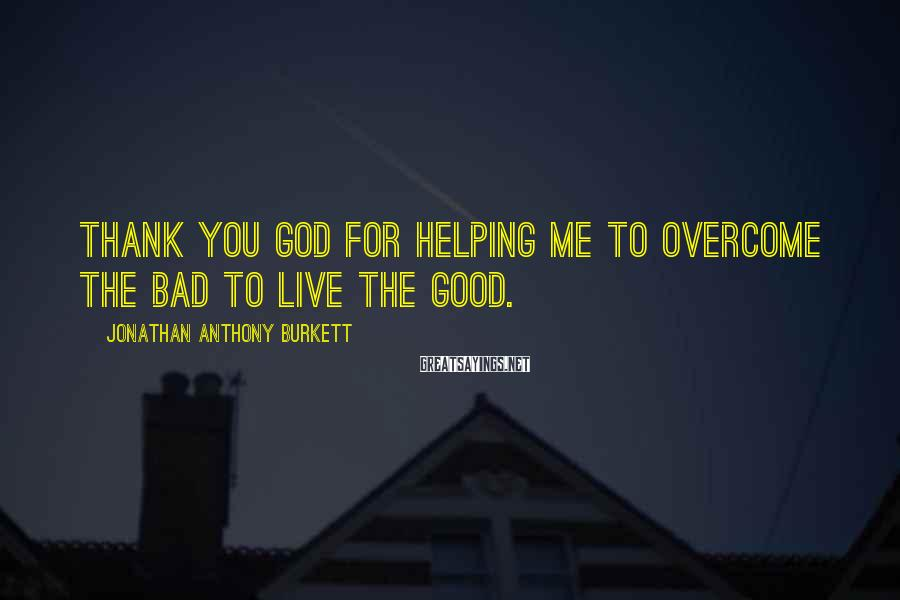 Jonathan Anthony Burkett Sayings: Thank you God for helping me to overcome the bad to live the good.