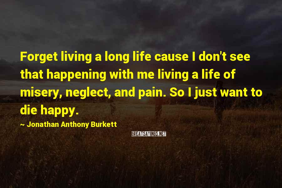 Jonathan Anthony Burkett Sayings: Forget living a long life cause I don't see that happening with me living a