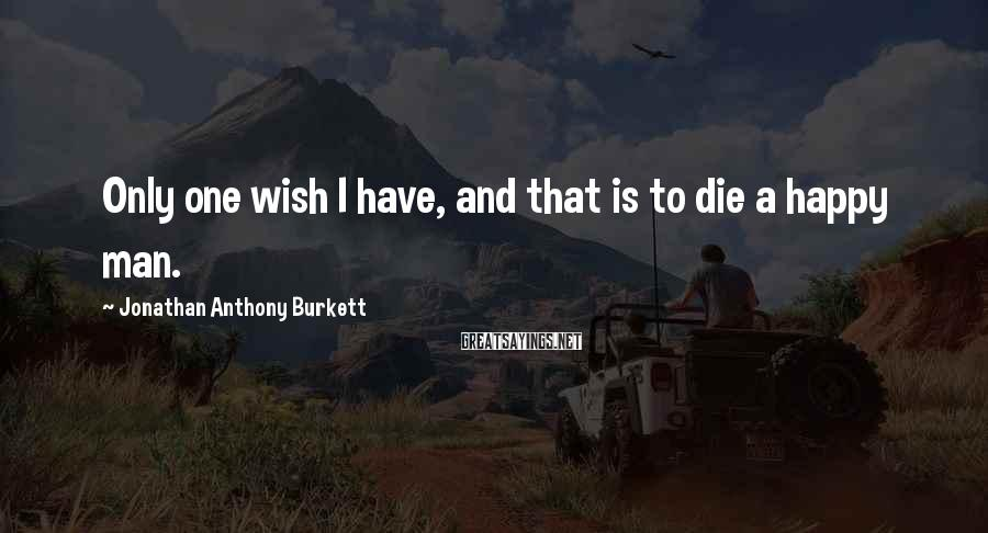 Jonathan Anthony Burkett Sayings: Only one wish I have, and that is to die a happy man.