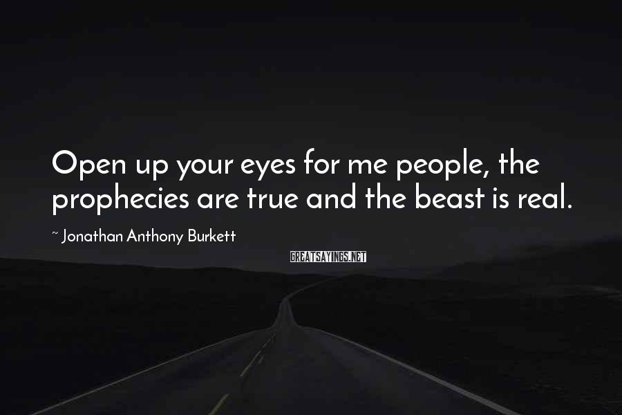 Jonathan Anthony Burkett Sayings: Open up your eyes for me people, the prophecies are true and the beast is