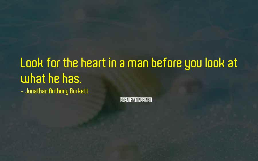 Jonathan Anthony Burkett Sayings: Look for the heart in a man before you look at what he has.