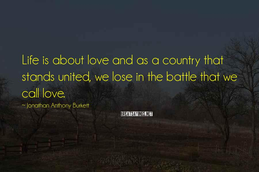 Jonathan Anthony Burkett Sayings: Life is about love and as a country that stands united, we lose in the