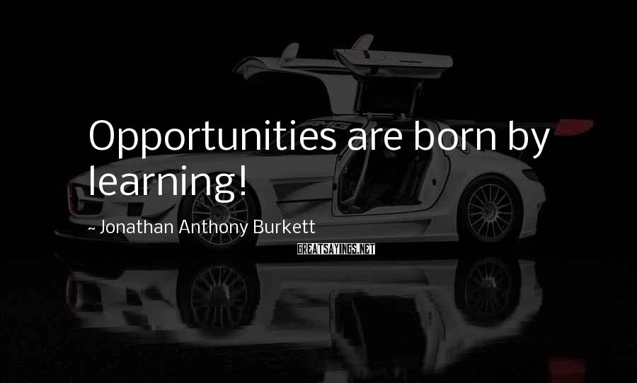 Jonathan Anthony Burkett Sayings: Opportunities are born by learning!