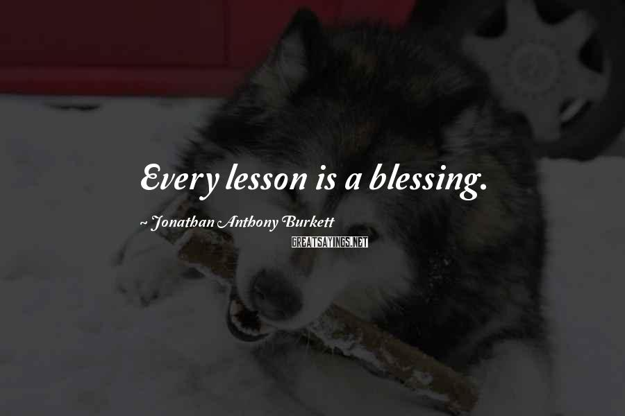 Jonathan Anthony Burkett Sayings: Every lesson is a blessing.