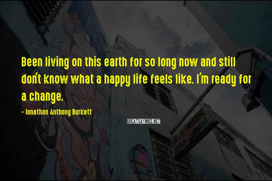 Jonathan Anthony Burkett Sayings: Been living on this earth for so long now and still don't know what a