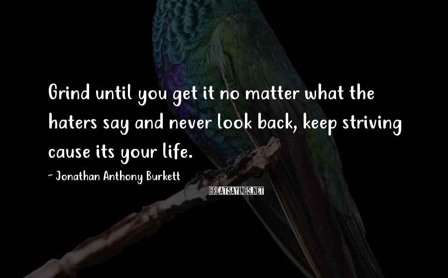 Jonathan Anthony Burkett Sayings: Grind until you get it no matter what the haters say and never look back,