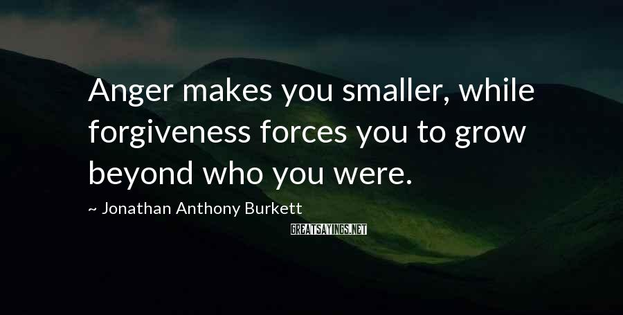 Jonathan Anthony Burkett Sayings: Anger makes you smaller, while forgiveness forces you to grow beyond who you were.