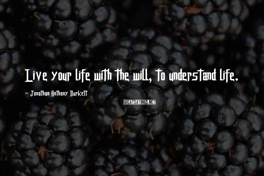 Jonathan Anthony Burkett Sayings: Live your life with the will, to understand life.