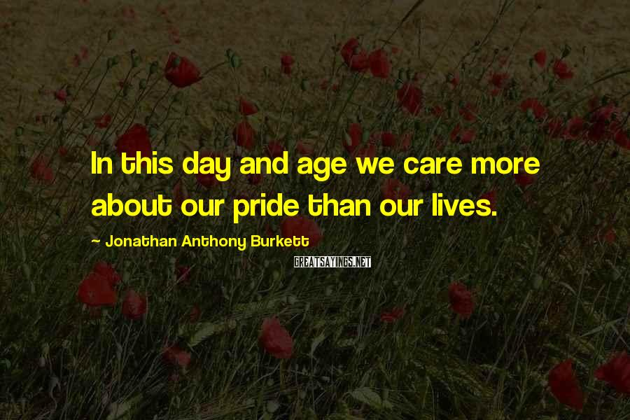 Jonathan Anthony Burkett Sayings: In this day and age we care more about our pride than our lives.