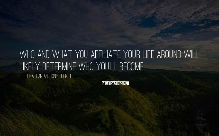 Jonathan Anthony Burkett Sayings: Who and what you affiliate your life around will likely determine who you'll become.