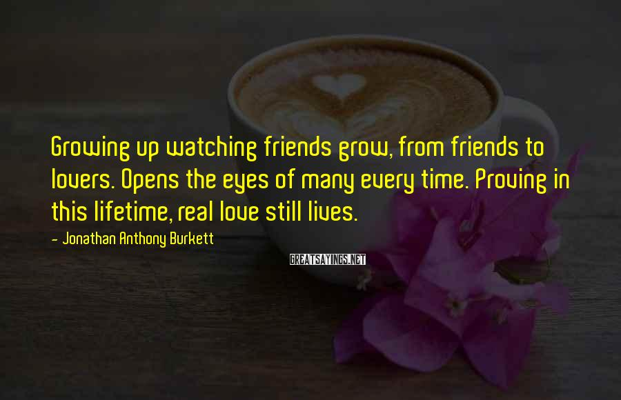 Jonathan Anthony Burkett Sayings: Growing up watching friends grow, from friends to lovers. Opens the eyes of many every