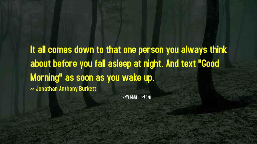Jonathan Anthony Burkett Sayings: It all comes down to that one person you always think about before you fall