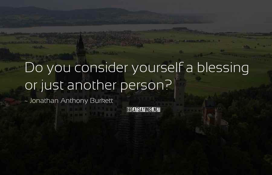 Jonathan Anthony Burkett Sayings: Do you consider yourself a blessing or just another person?