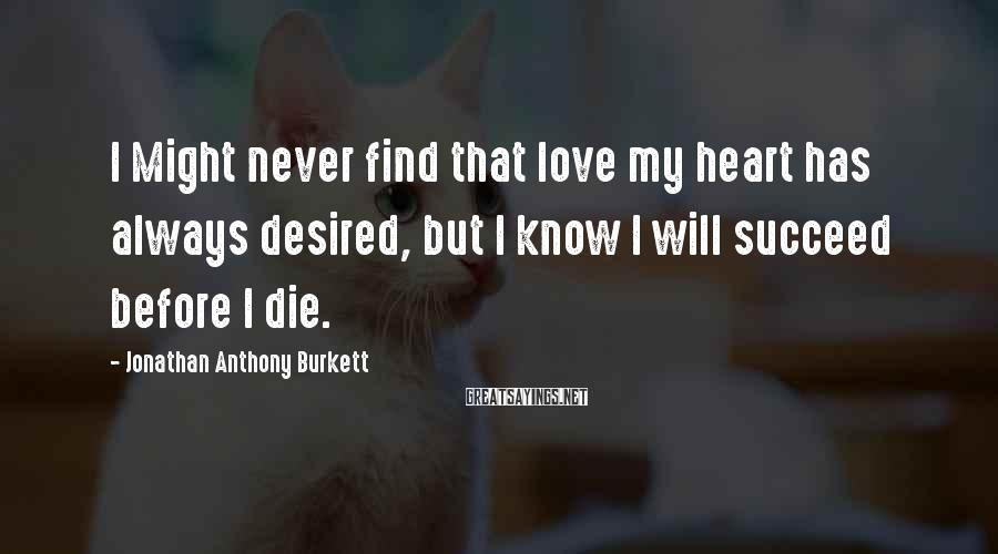 Jonathan Anthony Burkett Sayings: I Might never find that love my heart has always desired, but I know I