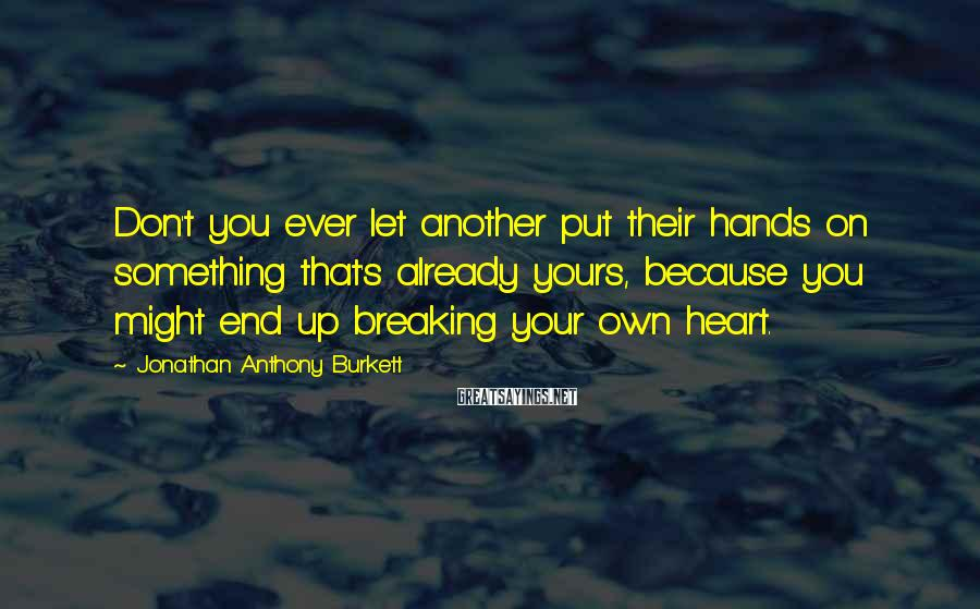 Jonathan Anthony Burkett Sayings: Don't you ever let another put their hands on something that's already yours, because you