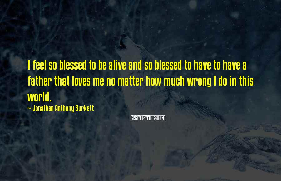 Jonathan Anthony Burkett Sayings: I feel so blessed to be alive and so blessed to have to have a