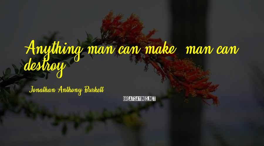 Jonathan Anthony Burkett Sayings: Anything man can make, man can destroy.