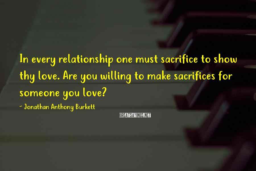 Jonathan Anthony Burkett Sayings: In every relationship one must sacrifice to show thy love. Are you willing to make