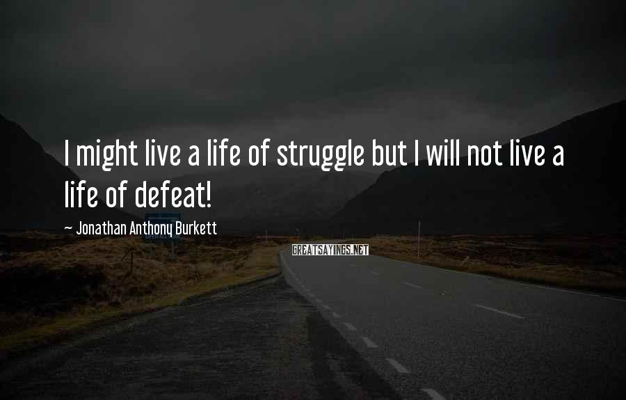 Jonathan Anthony Burkett Sayings: I might live a life of struggle but I will not live a life of