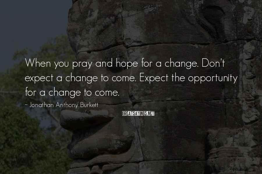 Jonathan Anthony Burkett Sayings: When you pray and hope for a change. Don't expect a change to come. Expect