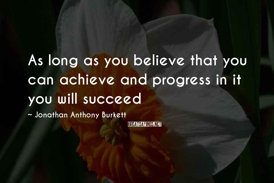 Jonathan Anthony Burkett Sayings: As long as you believe that you can achieve and progress in it you will