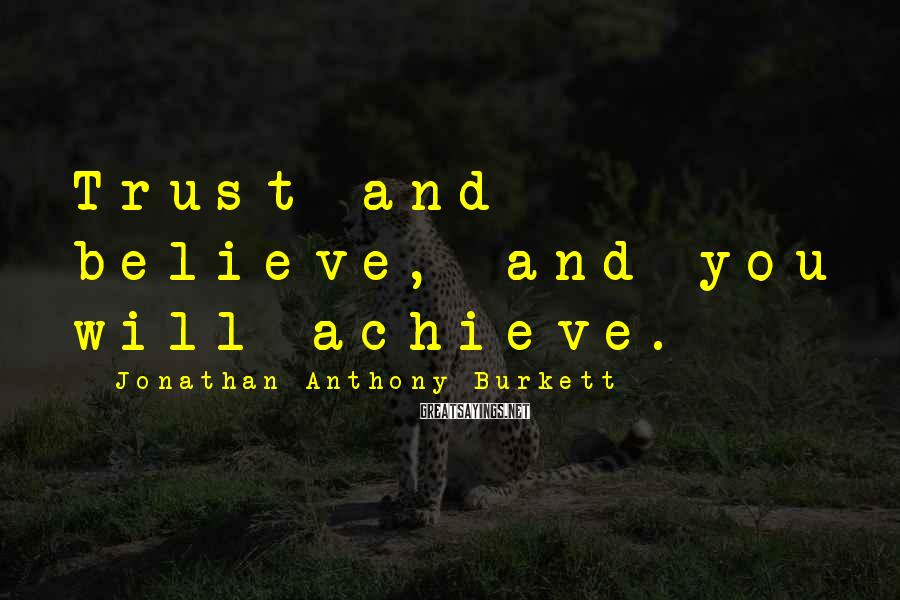 Jonathan Anthony Burkett Sayings: Trust and believe, and you will achieve.