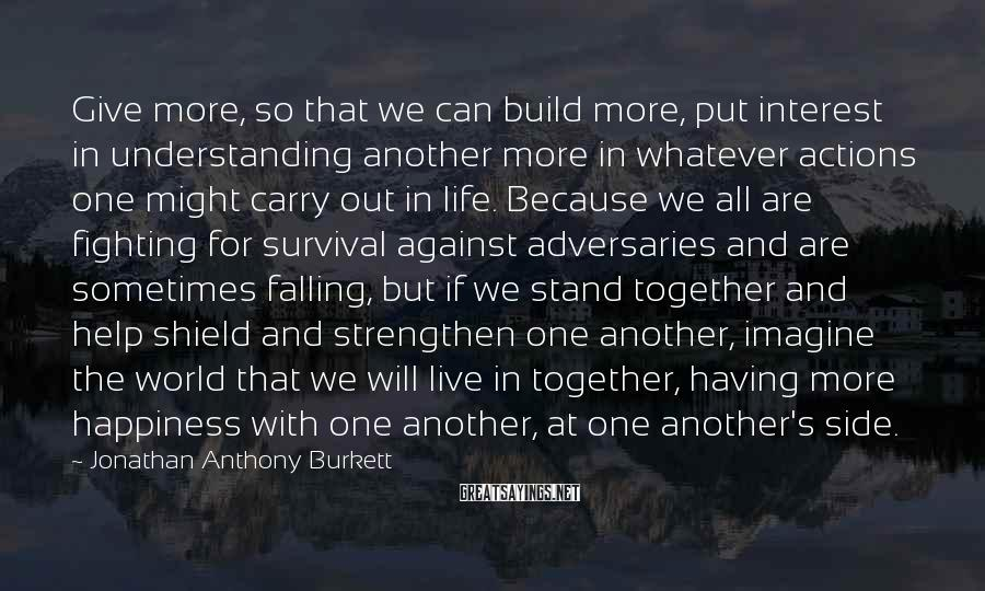 Jonathan Anthony Burkett Sayings: Give more, so that we can build more, put interest in understanding another more in