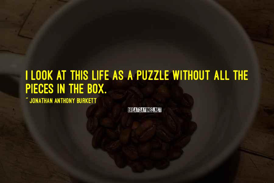 Jonathan Anthony Burkett Sayings: I look at this life as a puzzle without all the pieces in the box.