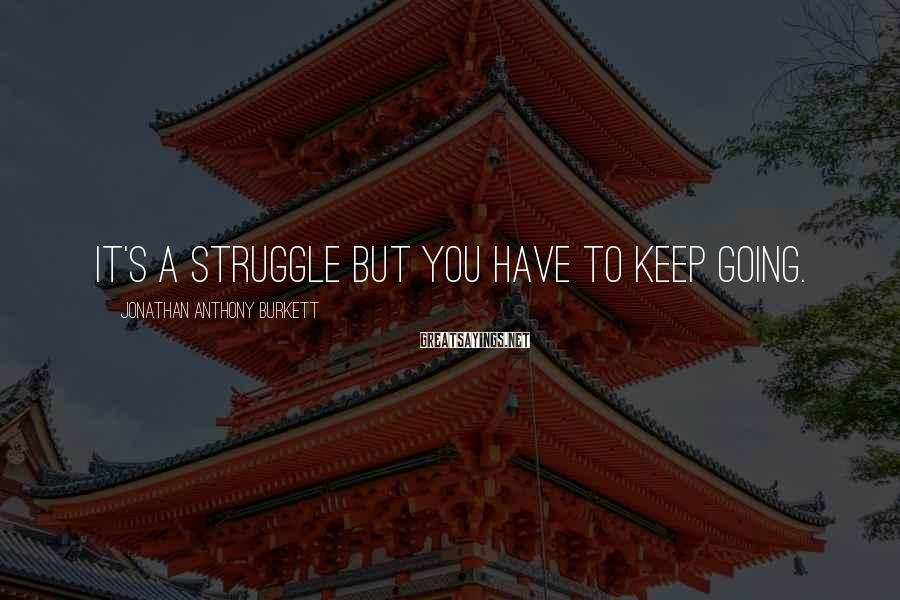Jonathan Anthony Burkett Sayings: It's a struggle but you have to keep going.