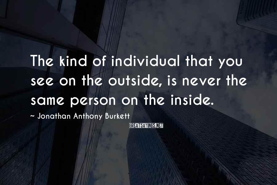 Jonathan Anthony Burkett Sayings: The kind of individual that you see on the outside, is never the same person