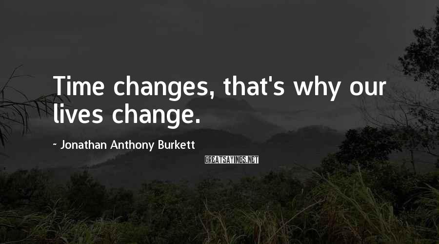 Jonathan Anthony Burkett Sayings: Time changes, that's why our lives change.