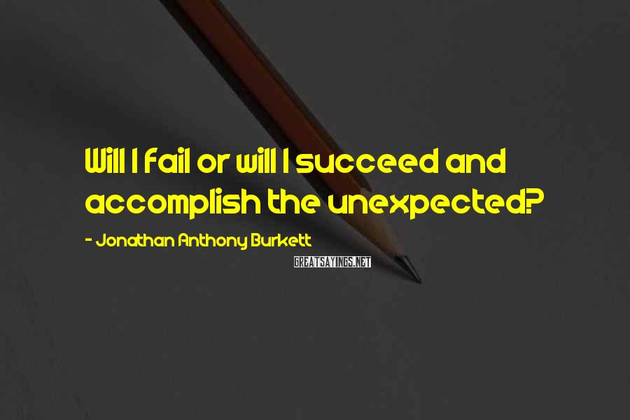 Jonathan Anthony Burkett Sayings: Will I fail or will I succeed and accomplish the unexpected?